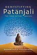 Demystifying Patanjali The Yoga Sutras The Wisdom of Paramhansa Yogananda as Presented by his Direct Disciple Swami Kriyananda