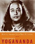 How to Awaken Your True Potential: The Wisdom of Yogananda