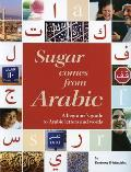 Sugar Comes from Arabic: A Beginners Guide to Arabic Letters and Words