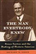 The Man Everybody Knew: Bruce Barton and the Making of Modern America