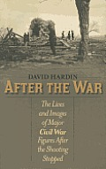 After the War the Lives & Images of Major Civil War Figures after the Shooting Stopped