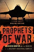 Prophets of War Lockheed Martin & the Making of the Military Industrial Complex