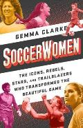 Soccerwomen The Icons Rebels Stars & Trailblazers Who Transformed the Beautiful Game