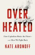 Overheated How Capitalism Broke the Planet & How We Fight Back