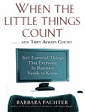 When the Little Things Count & They Always Count 601 Essential Things That Everyone in Business Needs to Know