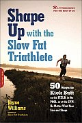 Shape Up with the Slow Fat Triathlete: 50 Ways to Kick Butt on the Field, in the Pool, or at the Gym -- No Matter What Your Size and Shape