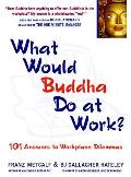 What Would Buddha Do at Work 101 Answers to Workplace Dilemmas