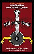 Kill Your Idols A New Generation of Rock Writers Reconsiders the Classics