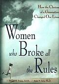 The Women Who Broke All the Rules: How the Choices of a Generation Changed Our Lives