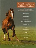 Complete Holistic Care & Healing for Horses The Owners Veterinary Guide to Alternative Methods & Remedies
