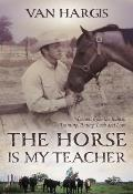 The Horse Is My Teacher: Lessons from the Ranch: Training, Riding, Luck, and Love