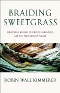 Braiding Sweetgrass Indigenous Wisdom Scientific Knowledge & the Teachings of Plants