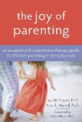 Joy of Parenting An Acceptance & Commitment Therapy Guide to Effective Parenting in the Early Years