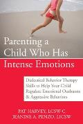 Parenting a Child Who Has Intense Emotions Dalectical Behavior Therapy Skills to Help Your Child Regulate Emotional Outbursts & Aggressive Behavior