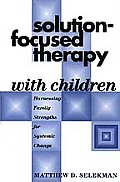 Solution Focused Therapy with Children Harnessing Family Strengths for Systemic Change