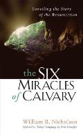 Six Miracles of Calvary Unveiling the Story of the Resurrection