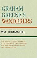 Graham Greene's Wanderers: The Search for Dwelling and Its Relationship to Journeying and Wandering in the Novels of Graham Greene