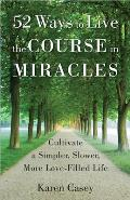 52 Ways to Live the Course in Miracles: Cultivate a Simpler, Slower, More Love-Filled Life (Meditation Book)