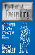 Truth about Everything An Irreverent History of Philosophy with Illustrations