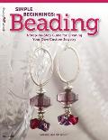 Simple Beginnings Beading A Step By Step Guide for Creating Your Own Custom Jewelry