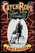 Catch Rope: The Long Arm of the Cowboy: The History and Evolution of Ranch Roping