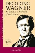 Decoding Wagner An Invitation to His World of Music Drama With CD