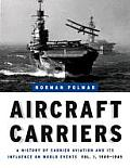 Aircraft Carriers A History of Carrier Aviation & Its Influence on World Events Volume 1 1909 1945