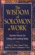 Wisdom of Solomon at Work Ancient Virtues for Living & Leading Today