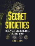 Secret Societies The Complete Guide to Histories Rites & Rituals