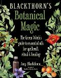 Blackthorns Botanical Magic The Green Witchs Guide to Essential Oils for Spellcraft Ritual & Healing
