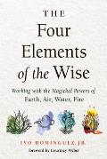 Four Elements of the Wise Working with the Magickal Powers of Earth Air Water Fire
