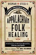 Ossman & Steel's Classic Household Guide to Appalachian Folk Healing: A Collection of Old-Time Remedies, Charms, and Spells