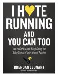 I Hate Running & You Can Too How to Get Started Keep Going & Make Sense of an Irrational Passion