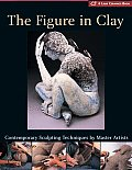 Figure in Clay Contemporary Sculpting Techniques by Master Artists