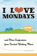 I Love Mondays & Other Confessions from Devoted Working Moms