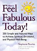 How to Feel Fabulous Today 250 Simple & Natural Ways to Achieve Spiritual Emotional & Physical Well Being
