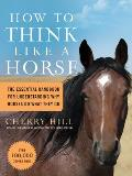 How to Think Like a Horse Essential Insights for Understanding Equine Behavior & Building an Effective Partnership with Your Horse