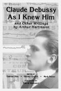 Claude Debussy as I Knew Him and Other Writings of Arthur Hartmann