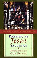 Praying as Jesus Taught Us Meditations on the Our Father