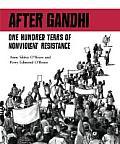 After Gandhi One Hundred Years Of Nonviolent Resistance