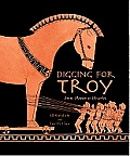 Digging for Troy From Homer to Hisarlik
