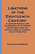 Libations of the Eighteenth Century A Concise Manual for the Brewing of Authentic Beverages from the Colonial Era of America & of Times Past