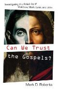 Can We Trust the Gospels Investigating the Reliability of Matthew Mark Luke & John