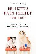 Dr Pettys Pain Relief for Dogs The Complete Medical & Integrative Guide to Treating Pain
