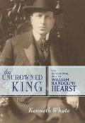 Uncrowned King The Sensational Rise of William Randolph Hearst