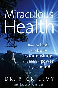 Miraculous Health How to Heal Your Body by Unleashing the Hidden Power of Your Mind
