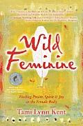 Wild Feminine Finding Power Spirit & Joy in the Core of the Female Body