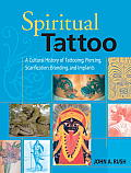 Spiritual Tattoo A Cultural History of Tattooing Piercing Scarification Branding & Implants