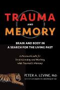 Trauma & Memory Brain & Body in a Search for the Living Past A Practical Guide for Understanding & Working with Traumatic Memory