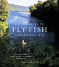 Fifty Places to Fly Fish Before You Die Fly Fishing Experts Share the Worlds Greatest Destinations